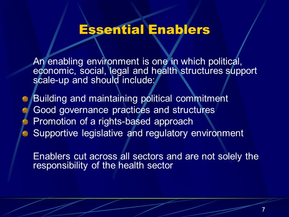 7 Essential Enablers An enabling environment is one in which political, economic, social, legal and health structures support scale-up and should include: Building and maintaining political commitment Good governance practices and structures Promotion of a rights-based approach Supportive legislative and regulatory environment Enablers cut across all sectors and are not solely the responsibility of the health sector