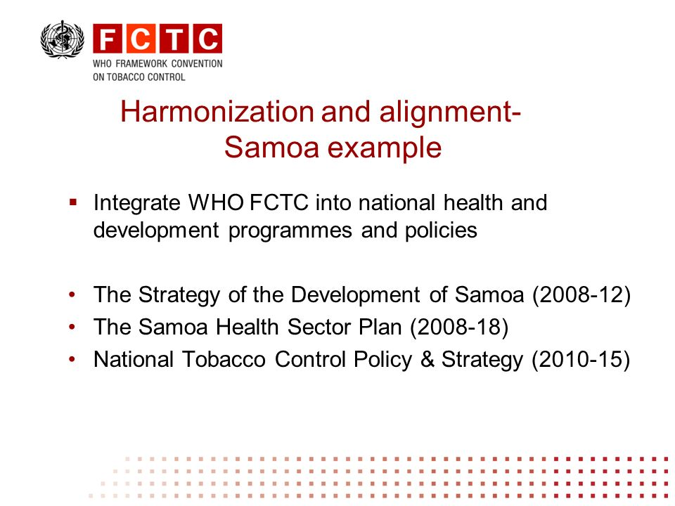 Integrate WHO FCTC into national health and development programmes and policies The Strategy of the Development of Samoa (2008-12) The Samoa Health Sector Plan (2008-18) National Tobacco Control Policy & Strategy (2010-15) Harmonization and alignment- Samoa example