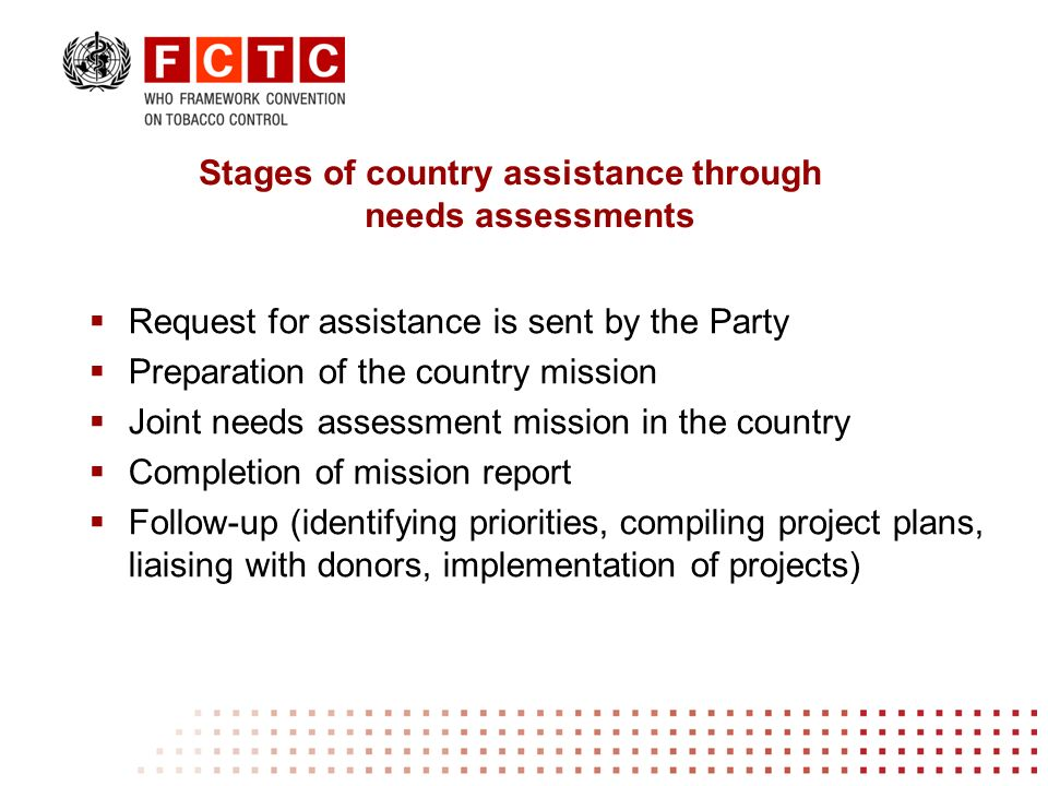 Request for assistance is sent by the Party Preparation of the country mission Joint needs assessment mission in the country Completion of mission report Follow-up (identifying priorities, compiling project plans, liaising with donors, implementation of projects) Stages of country assistance through needs assessments