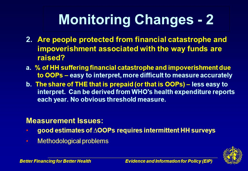 Better Financing for Better HealthEvidence and Information for Policy (EIP) Monitoring Changes - 2 2.Are people protected from financial catastrophe and impoverishment associated with the way funds are raised.