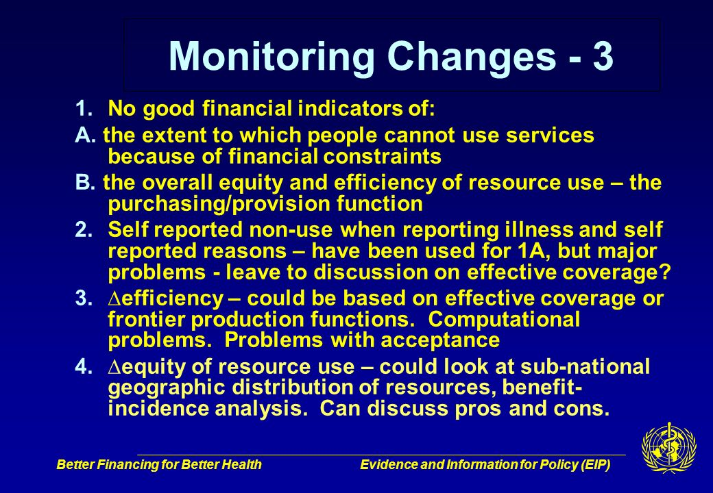 Better Financing for Better HealthEvidence and Information for Policy (EIP) Monitoring Changes - 3 1.No good financial indicators of: A.