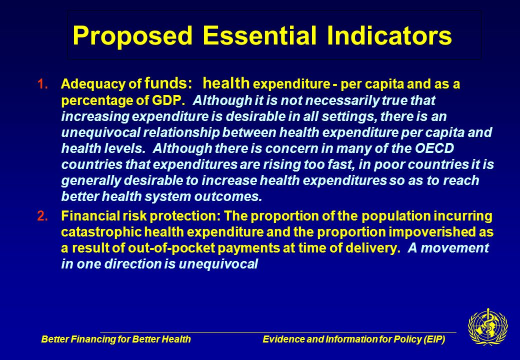 Better Financing for Better HealthEvidence and Information for Policy (EIP) Proposed Essential Indicators 1.Adequacy of funds: health expenditure - per capita and as a percentage of GDP.