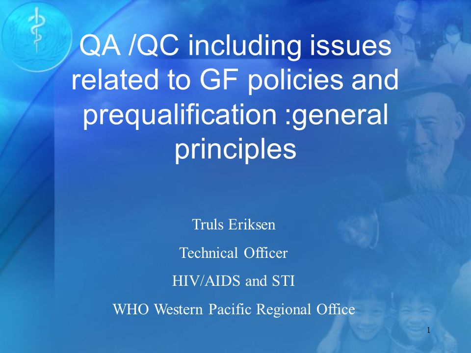 1 QA /QC including issues related to GF policies and prequalification :general principles Truls Eriksen Technical Officer HIV/AIDS and STI WHO Western Pacific Regional Office