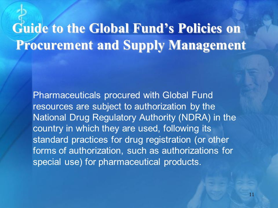 11 Pharmaceuticals procured with Global Fund resources are subject to authorization by the National Drug Regulatory Authority (NDRA) in the country in which they are used, following its standard practices for drug registration (or other forms of authorization, such as authorizations for special use) for pharmaceutical products.