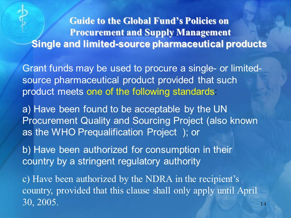 14 Grant funds may be used to procure a single- or limited- source pharmaceutical product provided that such product meets one of the following standards: a) Have been found to be acceptable by the UN Procurement Quality and Sourcing Project (also known as the WHO Prequalification Project ); or b) Have been authorized for consumption in their country by a stringent regulatory authority c) Have been authorized by the NDRA in the recipients country, provided that this clause shall only apply until April 30, 2005.