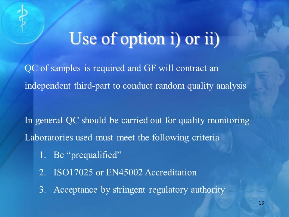 19 Use of option i) or ii) QC of samples is required and GF will contract an independent third-part to conduct random quality analysis In general QC should be carried out for quality monitoring Laboratories used must meet the following criteria 1.Be prequalified 2.ISO17025 or EN45002 Accreditation 3.Acceptance by stringent regulatory authority