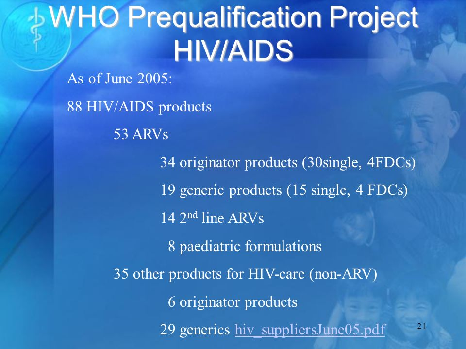 21 WHO Prequalification Project HIV/AIDS As of June 2005: 88 HIV/AIDS products 53 ARVs 34 originator products (30single, 4FDCs) 19 generic products (15 single, 4 FDCs) 14 2 nd line ARVs 8 paediatric formulations 35 other products for HIV-care (non-ARV) 6 originator products 29 generics hiv_suppliersJune05.pdfhiv_suppliersJune05.pdf