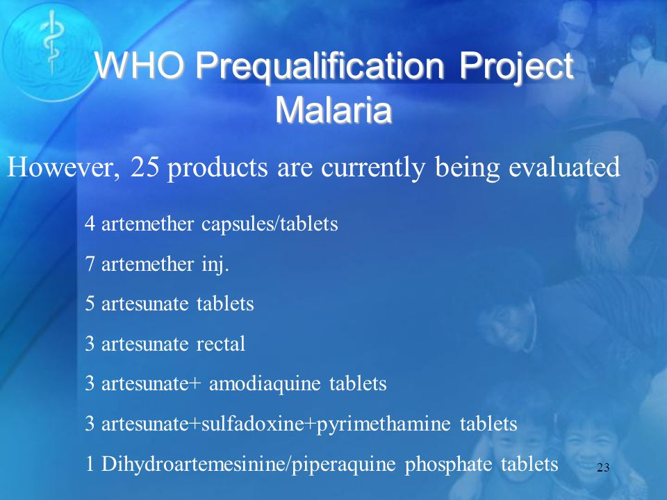 23 WHO Prequalification Project Malaria However, 25 products are currently being evaluated 4 artemether capsules/tablets 7 artemether inj.