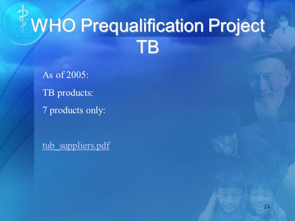 24 WHO Prequalification Project TB As of 2005: TB products: 7 products only: tub_suppliers.pdf