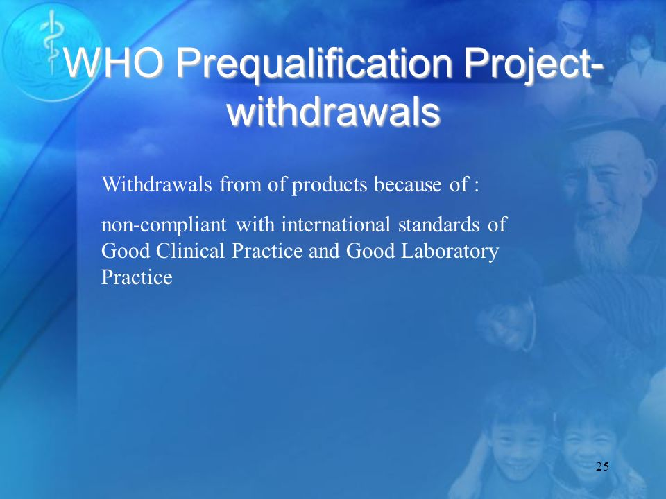 25 WHO Prequalification Project- withdrawals Withdrawals from of products because of : non-compliant with international standards of Good Clinical Practice and Good Laboratory Practice