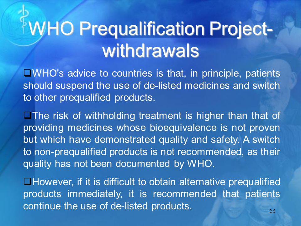 26 WHO Prequalification Project- withdrawals WHO s advice to countries is that, in principle, patients should suspend the use of de-listed medicines and switch to other prequalified products.