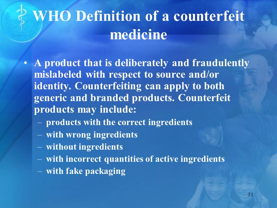31 WHO Definition of a counterfeit medicine A product that is deliberately and fraudulently mislabeled with respect to source and/or identity.