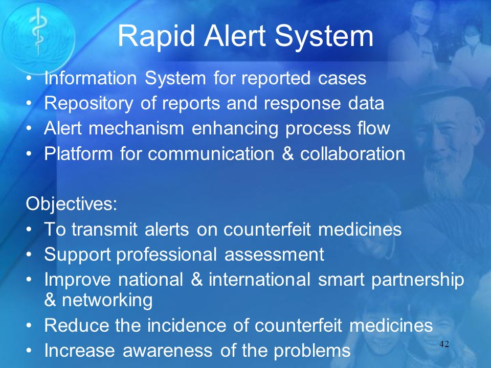 42 Rapid Alert System Information System for reported cases Repository of reports and response data Alert mechanism enhancing process flow Platform for communication & collaboration Objectives: To transmit alerts on counterfeit medicines Support professional assessment Improve national & international smart partnership & networking Reduce the incidence of counterfeit medicines Increase awareness of the problems