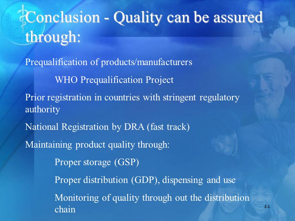 44 Conclusion - Quality can be assured through: Prequalification of products/manufacturers WHO Prequalification Project Prior registration in countries with stringent regulatory authority National Registration by DRA (fast track) Maintaining product quality through: Proper storage (GSP) Proper distribution (GDP), dispensing and use Monitoring of quality through out the distribution chain