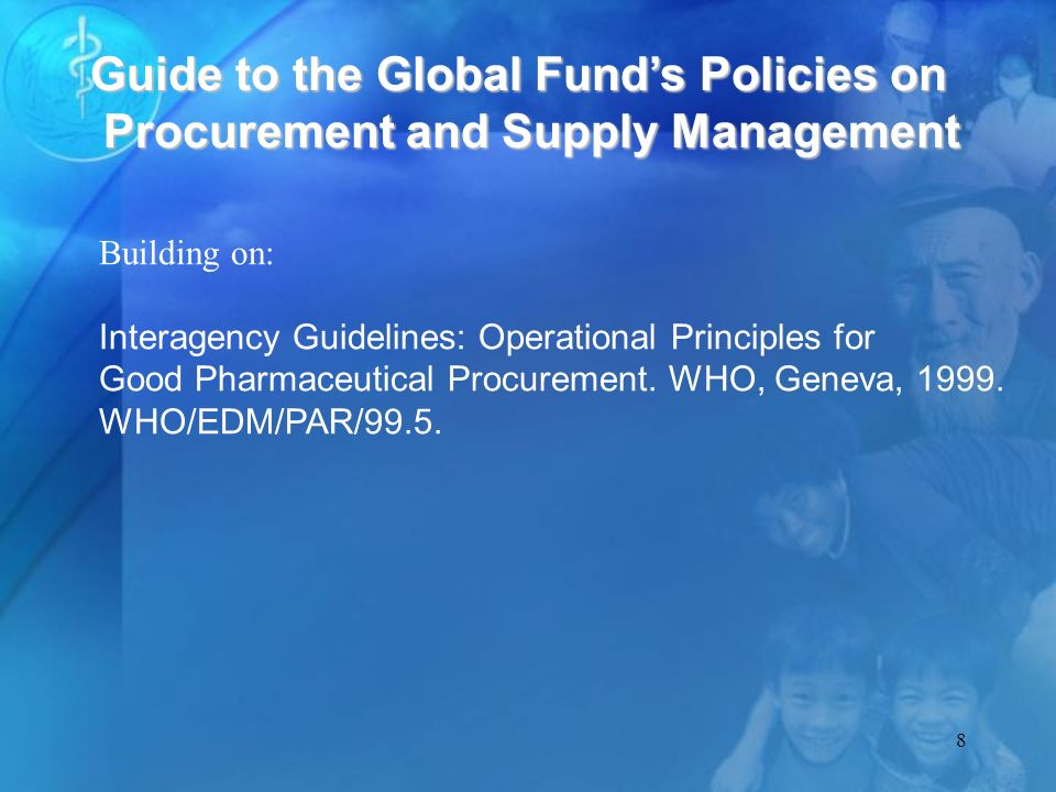 8 Guide to the Global Funds Policies on Procurement and Supply Management Building on: Interagency Guidelines: Operational Principles for Good Pharmaceutical Procurement.