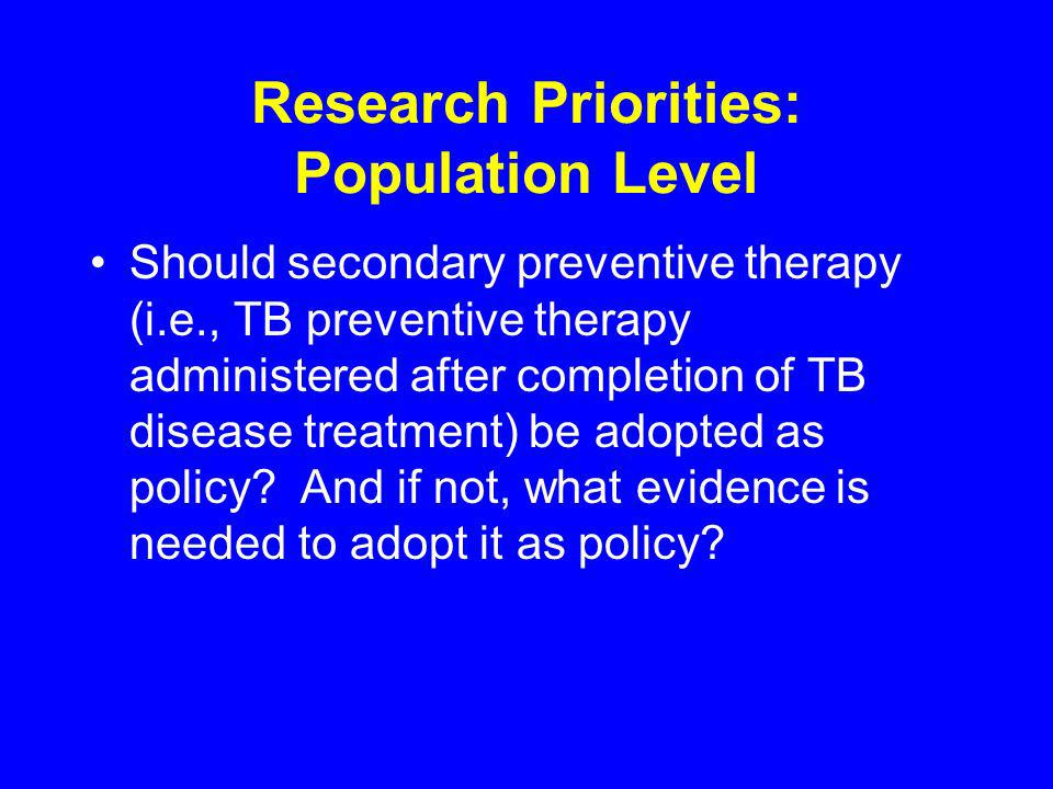 Research Priorities: Population Level Should secondary preventive therapy (i.e., TB preventive therapy administered after completion of TB disease treatment) be adopted as policy.