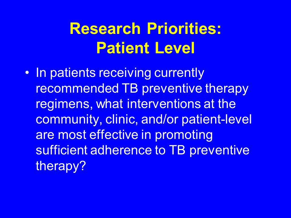 Research Priorities: Patient Level In patients receiving currently recommended TB preventive therapy regimens, what interventions at the community, clinic, and/or patient-level are most effective in promoting sufficient adherence to TB preventive therapy