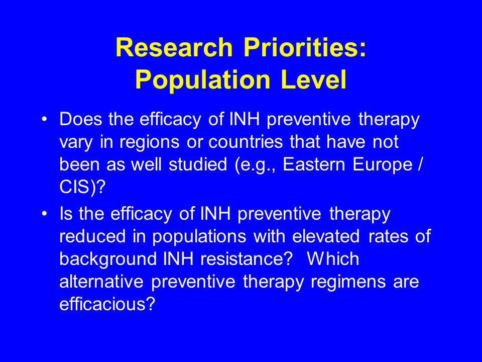 Research Priorities: Population Level Does the efficacy of INH preventive therapy vary in regions or countries that have not been as well studied (e.g., Eastern Europe / CIS).
