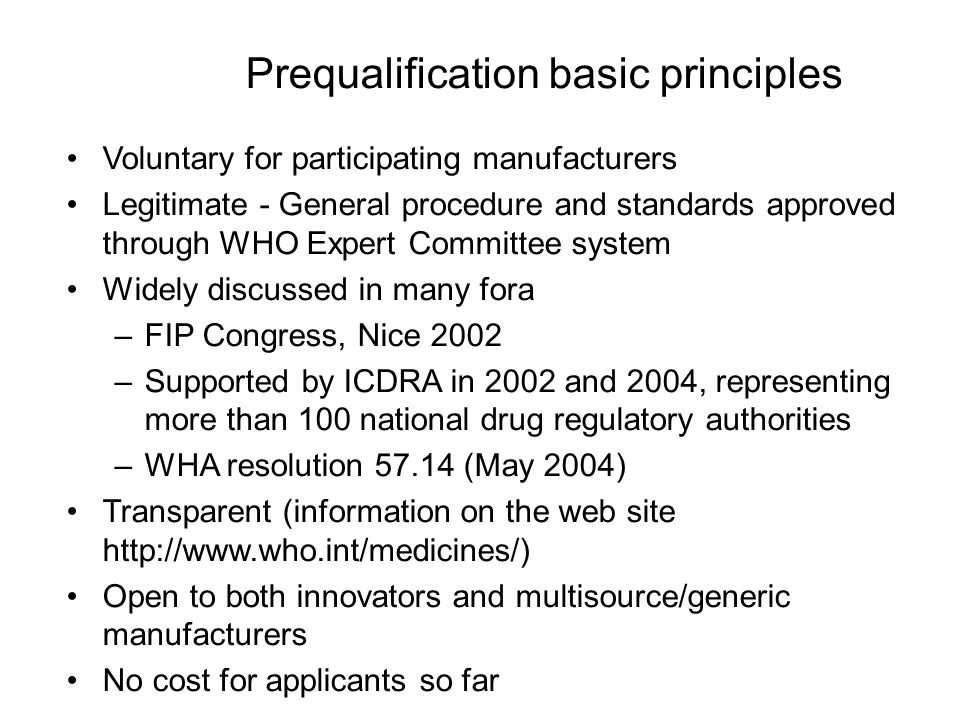 Prequalification basic principles Voluntary for participating manufacturers Legitimate - General procedure and standards approved through WHO Expert Committee system Widely discussed in many fora –FIP Congress, Nice 2002 –Supported by ICDRA in 2002 and 2004, representing more than 100 national drug regulatory authorities –WHA resolution 57.14 (May 2004) Transparent (information on the web site http://www.who.int/medicines/) Open to both innovators and multisource/generic manufacturers No cost for applicants so far