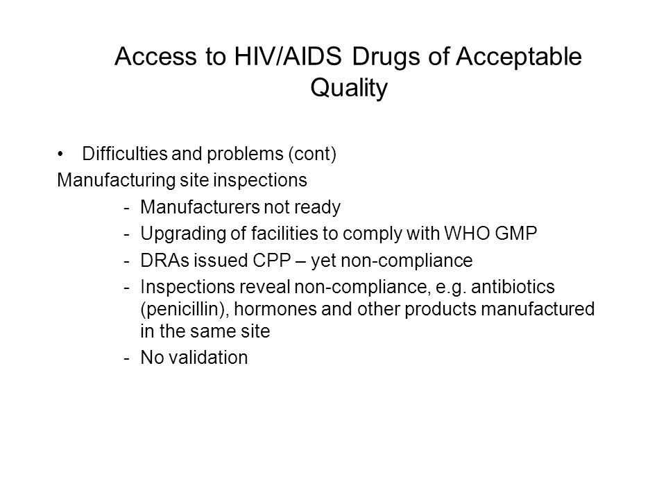 Access to HIV/AIDS Drugs of Acceptable Quality Difficulties and problems (cont) Manufacturing site inspections -Manufacturers not ready -Upgrading of facilities to comply with WHO GMP -DRAs issued CPP – yet non-compliance -Inspections reveal non-compliance, e.g.