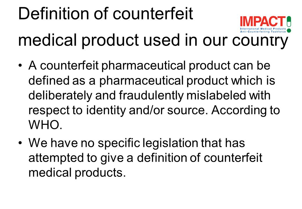A counterfeit pharmaceutical product can be defined as a pharmaceutical product which is deliberately and fraudulently mislabeled with respect to identity and/or source.