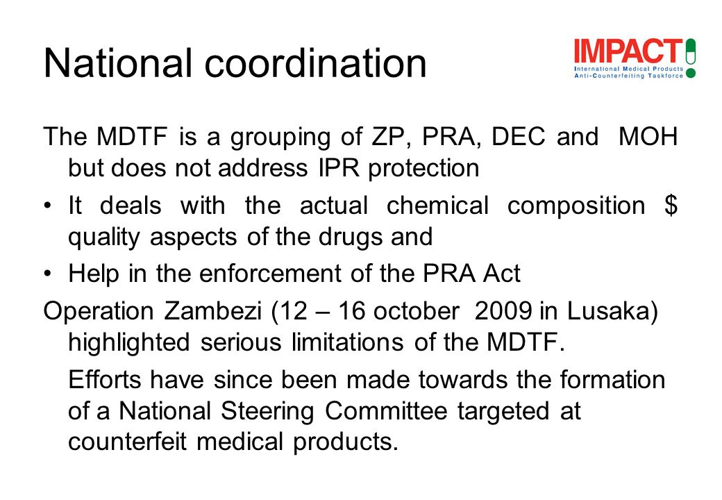The MDTF is a grouping of ZP, PRA, DEC and MOH but does not address IPR protection It deals with the actual chemical composition $ quality aspects of the drugs and Help in the enforcement of the PRA Act Operation Zambezi (12 – 16 october 2009 in Lusaka) highlighted serious limitations of the MDTF.