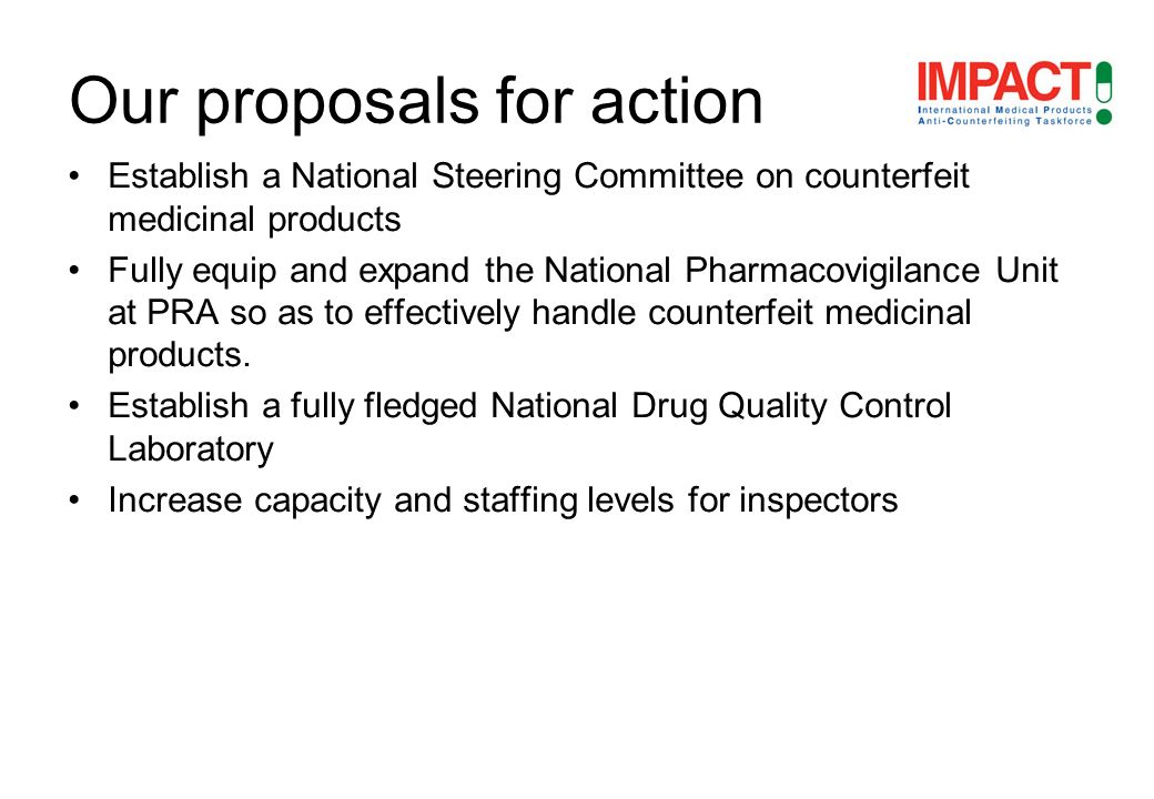 Establish a National Steering Committee on counterfeit medicinal products Fully equip and expand the National Pharmacovigilance Unit at PRA so as to effectively handle counterfeit medicinal products.