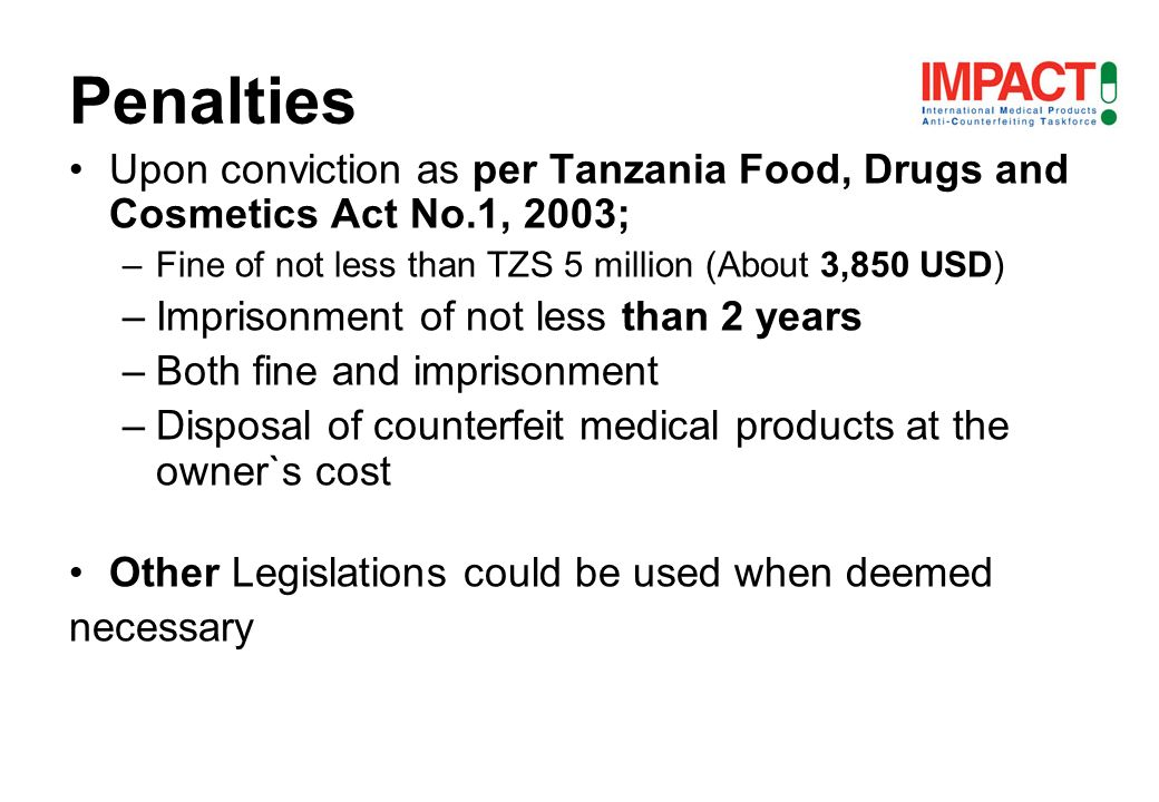 Upon conviction as per Tanzania Food, Drugs and Cosmetics Act No.1, 2003; –Fine of not less than TZS 5 million (About 3,850 USD) –Imprisonment of not less than 2 years –Both fine and imprisonment –Disposal of counterfeit medical products at the owner`s cost Other Legislations could be used when deemed necessary Other Penalties