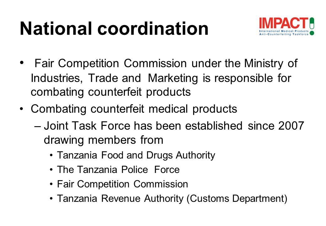 Fair Competition Commission under the Ministry of Industries, Trade and Marketing is responsible for combating counterfeit products Combating counterfeit medical products –Joint Task Force has been established since 2007 drawing members from Tanzania Food and Drugs Authority The Tanzania Police Force Fair Competition Commission Tanzania Revenue Authority (Customs Department) National coordination