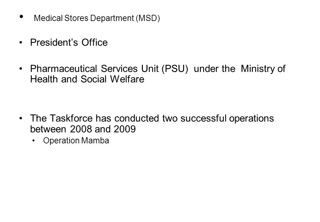 Medical Stores Department (MSD) Presidents Office Pharmaceutical Services Unit (PSU) under the Ministry of Health and Social Welfare The Taskforce has conducted two successful operations between 2008 and 2009 Operation Mamba