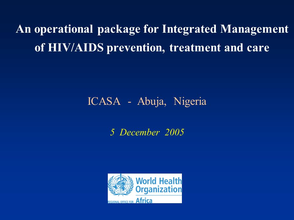An operational package for Integrated Management of HIV/AIDS prevention, treatment and care ICASA - Abuja, Nigeria 5 December 2005