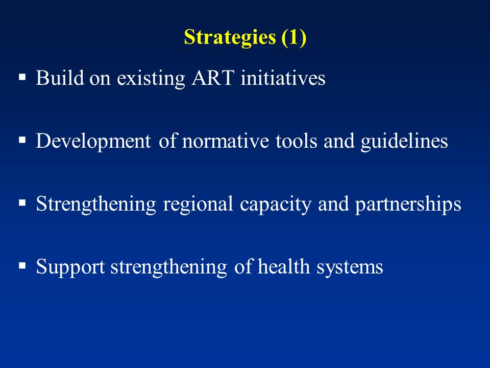 Strategies (1) Build on existing ART initiatives Development of normative tools and guidelines Strengthening regional capacity and partnerships Support strengthening of health systems