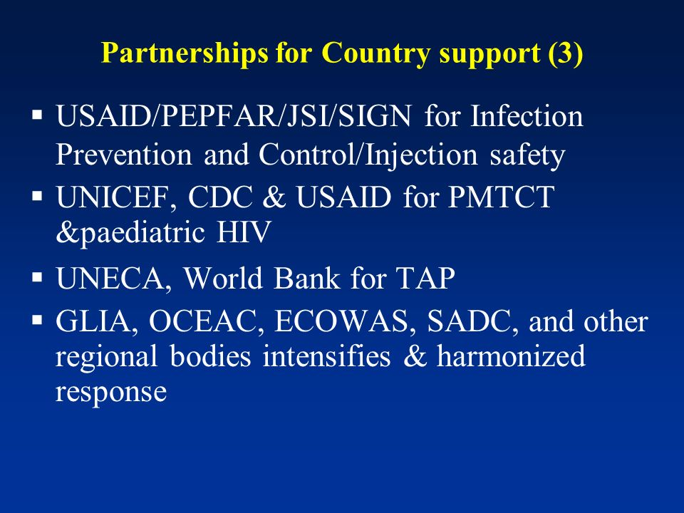 Partnerships for Country support (3) USAID/PEPFAR/JSI/SIGN for Infection Prevention and Control/Injection safety UNICEF, CDC & USAID for PMTCT &paediatric HIV UNECA, World Bank for TAP GLIA, OCEAC, ECOWAS, SADC, and other regional bodies intensifies & harmonized response