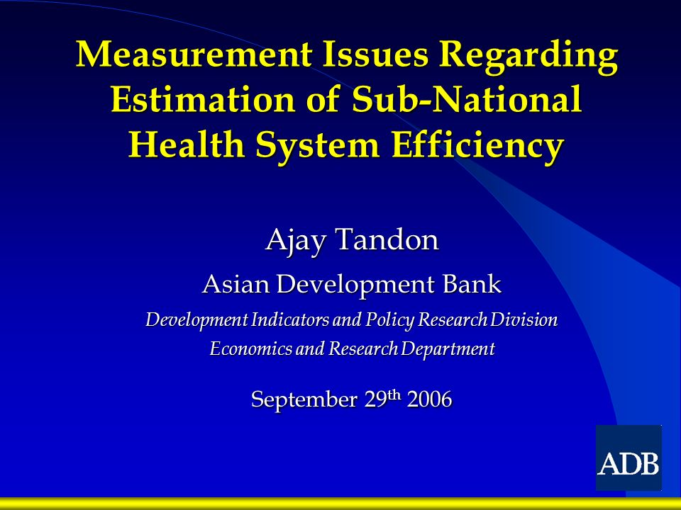 Measurement Issues Regarding Estimation of Sub-National Health System Efficiency Ajay Tandon Asian Development Bank Development Indicators and Policy Research Division Economics and Research Department September 29 th 2006
