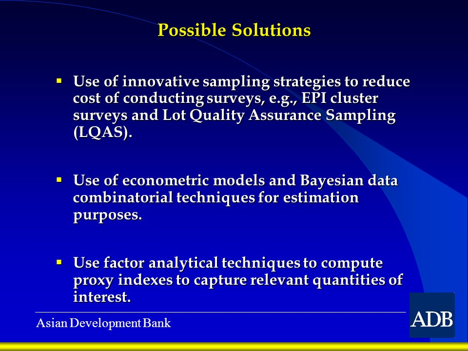 Asian Development Bank Possible Solutions Use of innovative sampling strategies to reduce cost of conducting surveys, e.g., EPI cluster surveys and Lot Quality Assurance Sampling (LQAS).