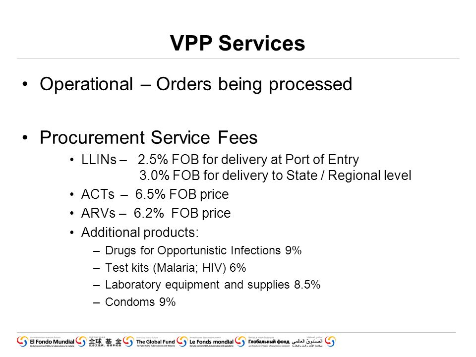 VPP Services Operational – Orders being processed Procurement Service Fees LLINs – 2.5% FOB for delivery at Port of Entry 3.0% FOB for delivery to State / Regional level ACTs – 6.5% FOB price ARVs – 6.2% FOB price Additional products: –Drugs for Opportunistic Infections 9% –Test kits (Malaria; HIV) 6% –Laboratory equipment and supplies 8.5% –Condoms 9%