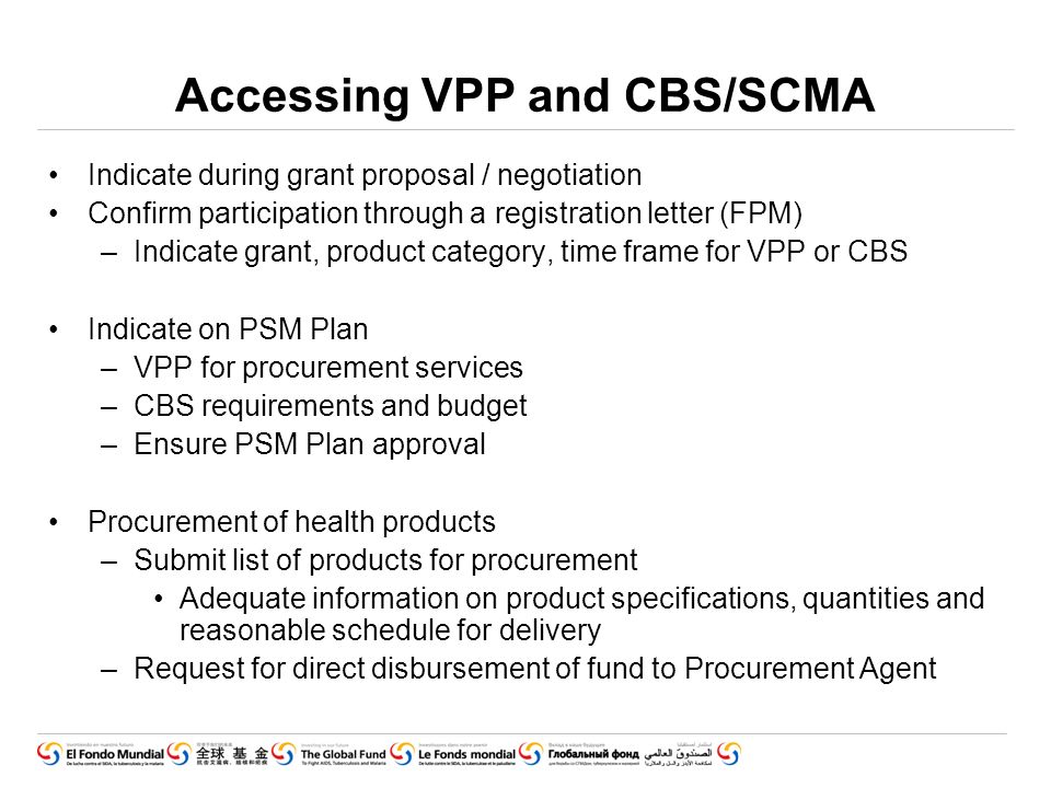 Accessing VPP and CBS/SCMA Indicate during grant proposal / negotiation Confirm participation through a registration letter (FPM) –Indicate grant, product category, time frame for VPP or CBS Indicate on PSM Plan –VPP for procurement services –CBS requirements and budget –Ensure PSM Plan approval Procurement of health products –Submit list of products for procurement Adequate information on product specifications, quantities and reasonable schedule for delivery –Request for direct disbursement of fund to Procurement Agent