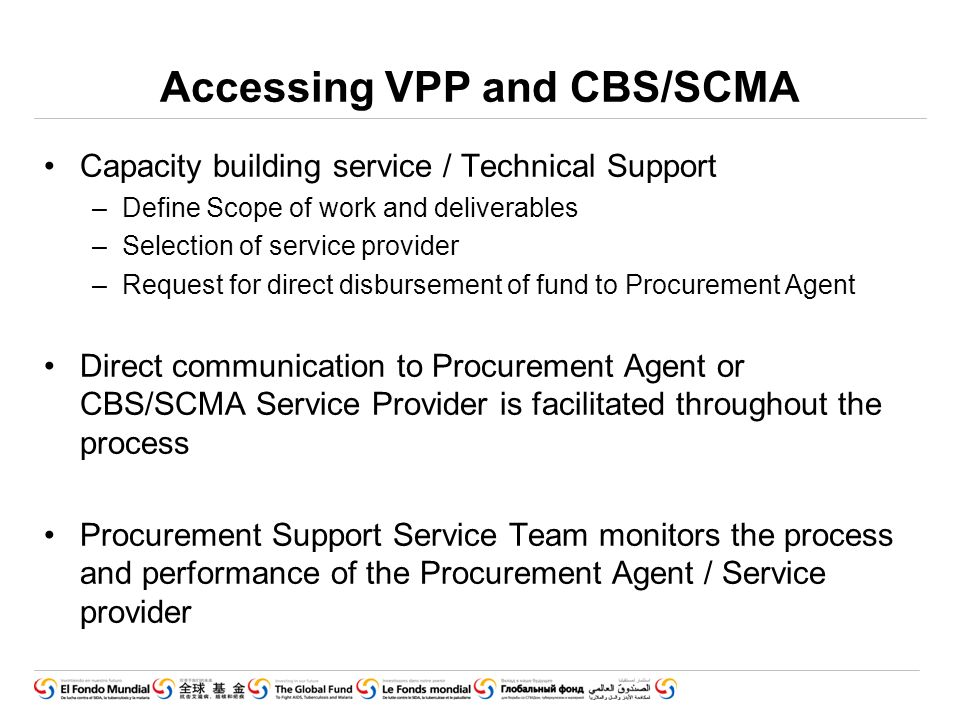 Accessing VPP and CBS/SCMA Capacity building service / Technical Support –Define Scope of work and deliverables –Selection of service provider –Request for direct disbursement of fund to Procurement Agent Direct communication to Procurement Agent or CBS/SCMA Service Provider is facilitated throughout the process Procurement Support Service Team monitors the process and performance of the Procurement Agent / Service provider