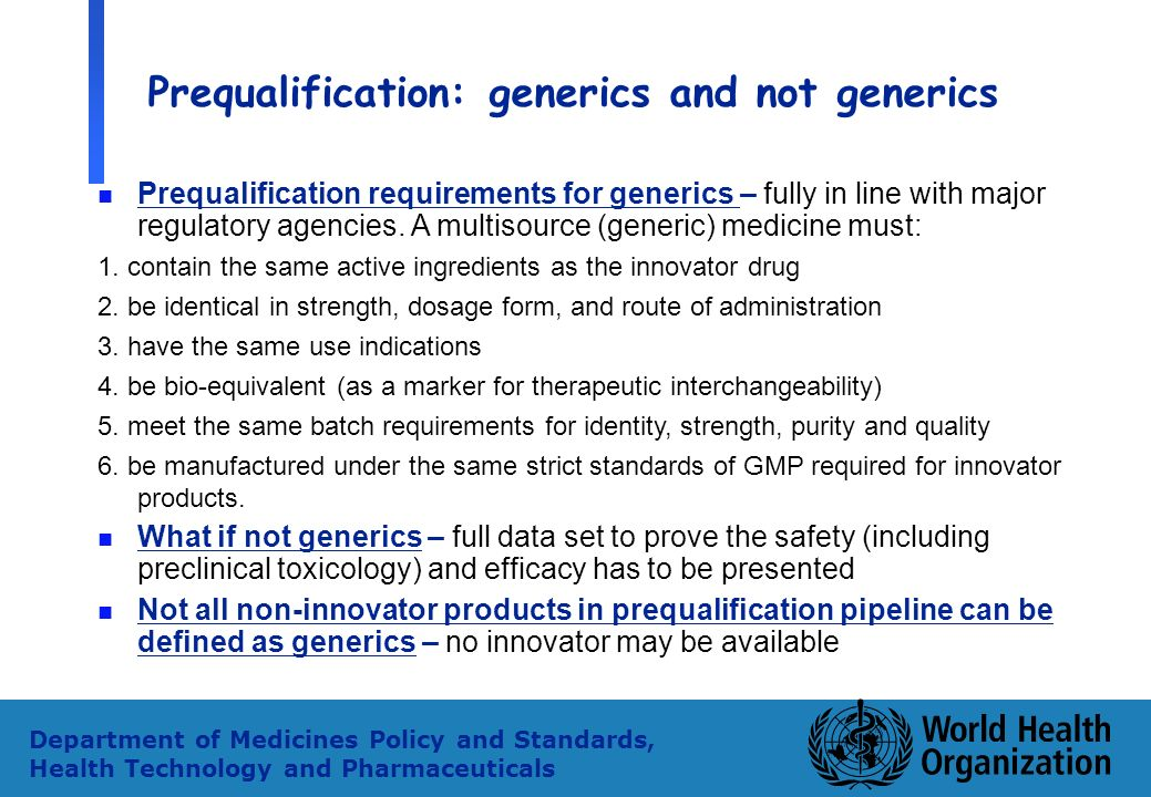 10 Department of Medicines Policy and Standards, Health Technology and Pharmaceuticals Prequalification: generics and not generics n Prequalification requirements for generics – fully in line with major regulatory agencies.