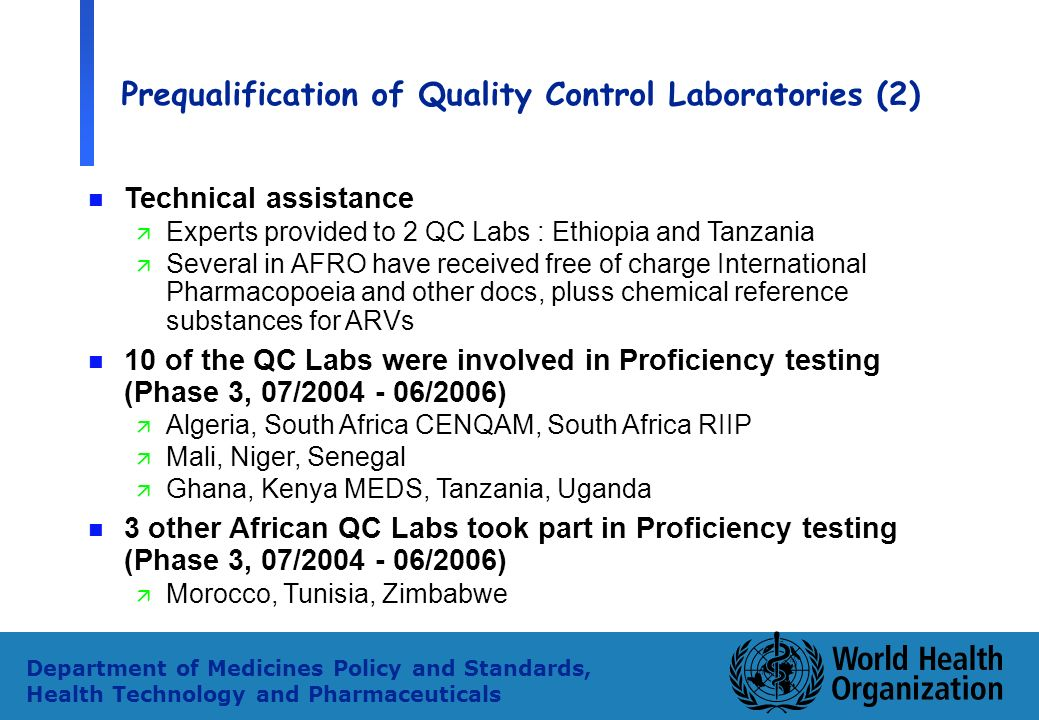 35 Department of Medicines Policy and Standards, Health Technology and Pharmaceuticals Prequalification of Quality Control Laboratories (2) n Technical assistance ä Experts provided to 2 QC Labs : Ethiopia and Tanzania ä Several in AFRO have received free of charge International Pharmacopoeia and other docs, pluss chemical reference substances for ARVs n 10 of the QC Labs were involved in Proficiency testing (Phase 3, 07/2004 - 06/2006) ä Algeria, South Africa CENQAM, South Africa RIIP ä Mali, Niger, Senegal ä Ghana, Kenya MEDS, Tanzania, Uganda n 3 other African QC Labs took part in Proficiency testing (Phase 3, 07/2004 - 06/2006) ä Morocco, Tunisia, Zimbabwe