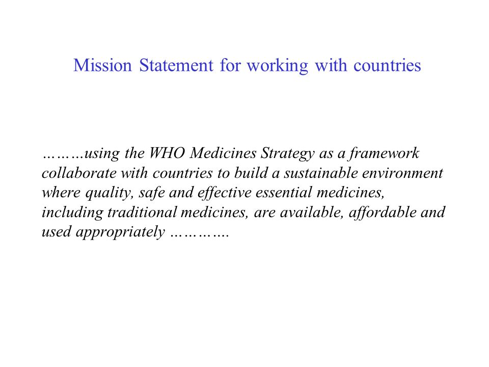Mission Statement for working with countries ………using the WHO Medicines Strategy as a framework collaborate with countries to build a sustainable environment where quality, safe and effective essential medicines, including traditional medicines, are available, affordable and used appropriately ………….