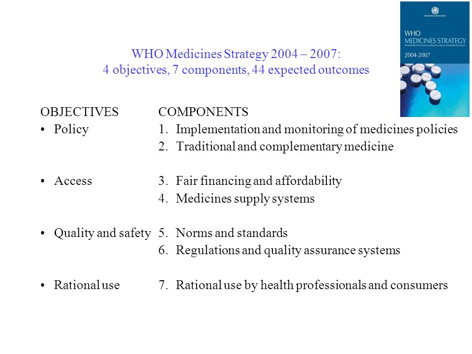 WHO Medicines Strategy 2004 – 2007: 4 objectives, 7 components, 44 expected outcomes OBJECTIVES Policy Access Quality and safety Rational use COMPONENTS 1.Implementation and monitoring of medicines policies 2.Traditional and complementary medicine 3.Fair financing and affordability 4.Medicines supply systems 5.Norms and standards 6.Regulations and quality assurance systems 7.Rational use by health professionals and consumers