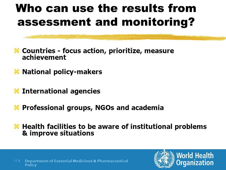 Department of Essential Medicines & Pharmaceutical Policy 11 | Who can use the results from assessment and monitoring.