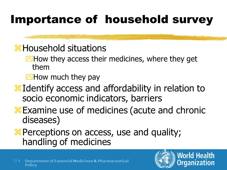 Department of Essential Medicines & Pharmaceutical Policy 21 | Importance of household survey zHousehold situations yHow they access their medicines, where they get them yHow much they pay zIdentify access and affordability in relation to socio economic indicators, barriers zExamine use of medicines (acute and chronic diseases) zPerceptions on access, use and quality; handling of medicines