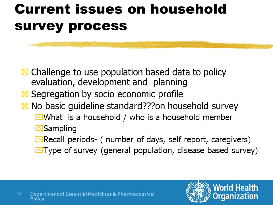 Department of Essential Medicines & Pharmaceutical Policy 24 | Current issues on household survey process zChallenge to use population based data to policy evaluation, development and planning zSegregation by socio economic profile zNo basic guideline standard on household survey yWhat is a household / who is a household member ySampling yRecall periods- ( number of days, self report, caregivers) yType of survey (general population, disease based survey)
