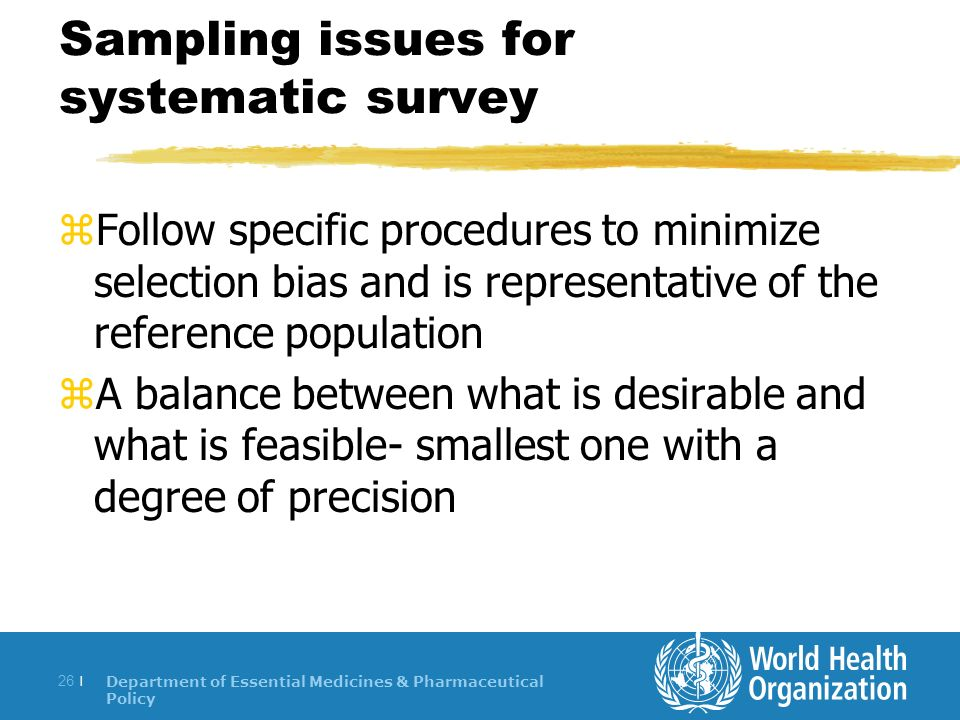 Department of Essential Medicines & Pharmaceutical Policy 26 | Sampling issues for systematic survey zFollow specific procedures to minimize selection bias and is representative of the reference population zA balance between what is desirable and what is feasible- smallest one with a degree of precision