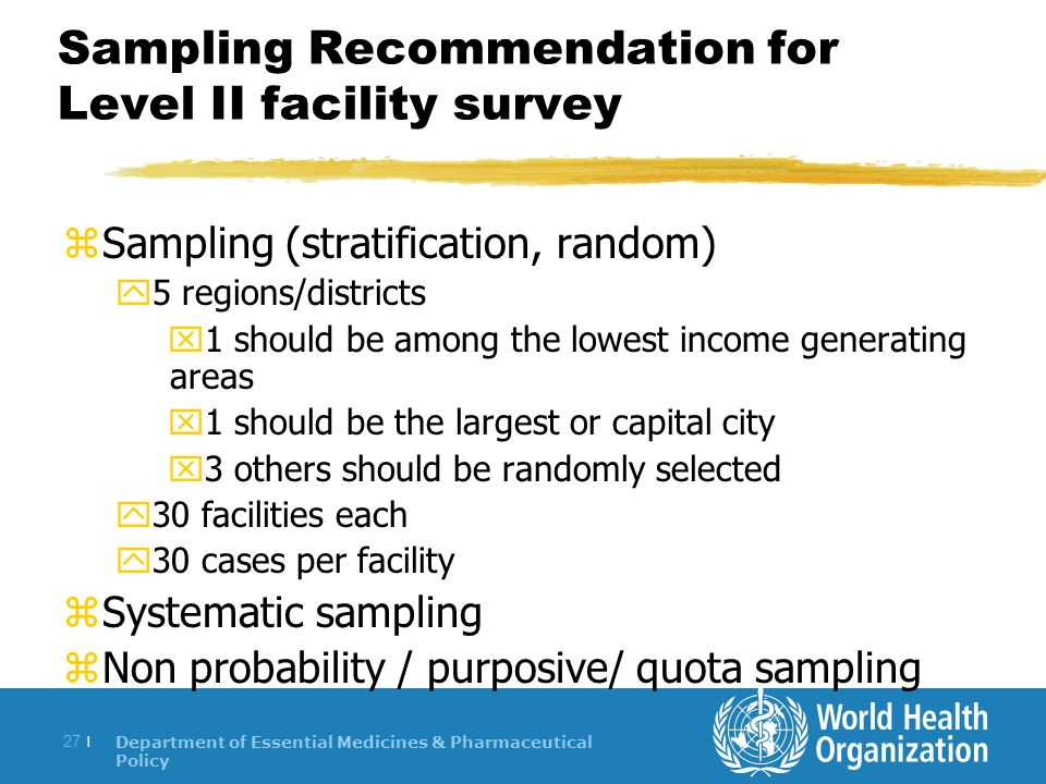 Department of Essential Medicines & Pharmaceutical Policy 27 | Sampling Recommendation for Level II facility survey zSampling (stratification, random) y5 regions/districts x1 should be among the lowest income generating areas x1 should be the largest or capital city x3 others should be randomly selected y30 facilities each y30 cases per facility zSystematic sampling zNon probability / purposive/ quota sampling