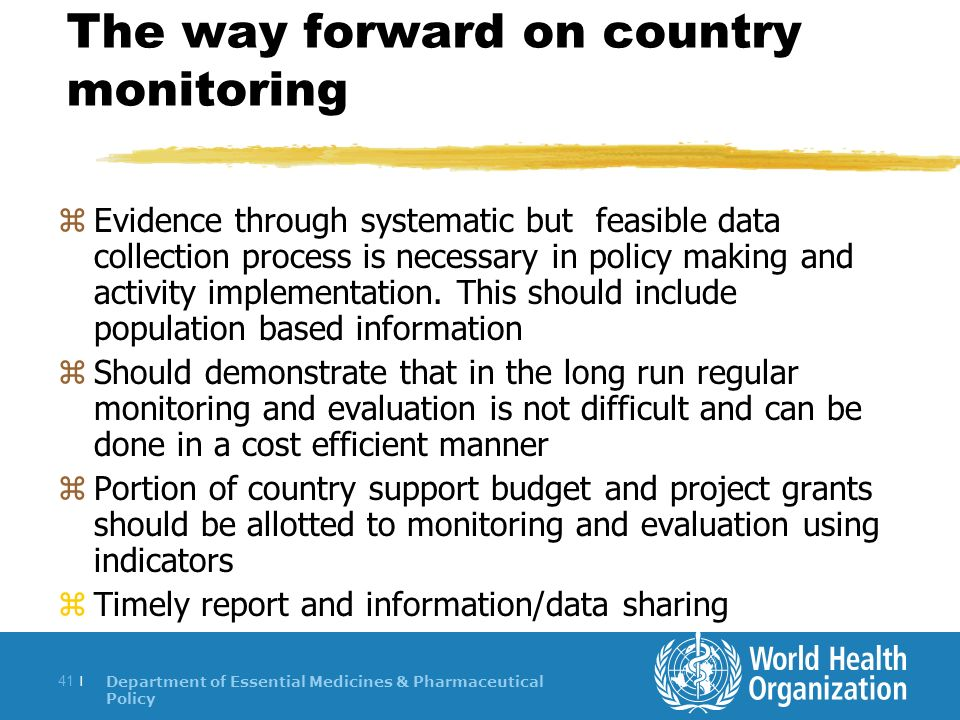 Department of Essential Medicines & Pharmaceutical Policy 41 | The way forward on country monitoring zEvidence through systematic but feasible data collection process is necessary in policy making and activity implementation.