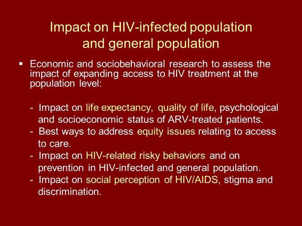 Impact on HIV-infected population and general population Economic and sociobehavioral research to assess the impact of expanding access to HIV treatment at the population level: - Impact on life expectancy, quality of life, psychological and socioeconomic status of ARV-treated patients.