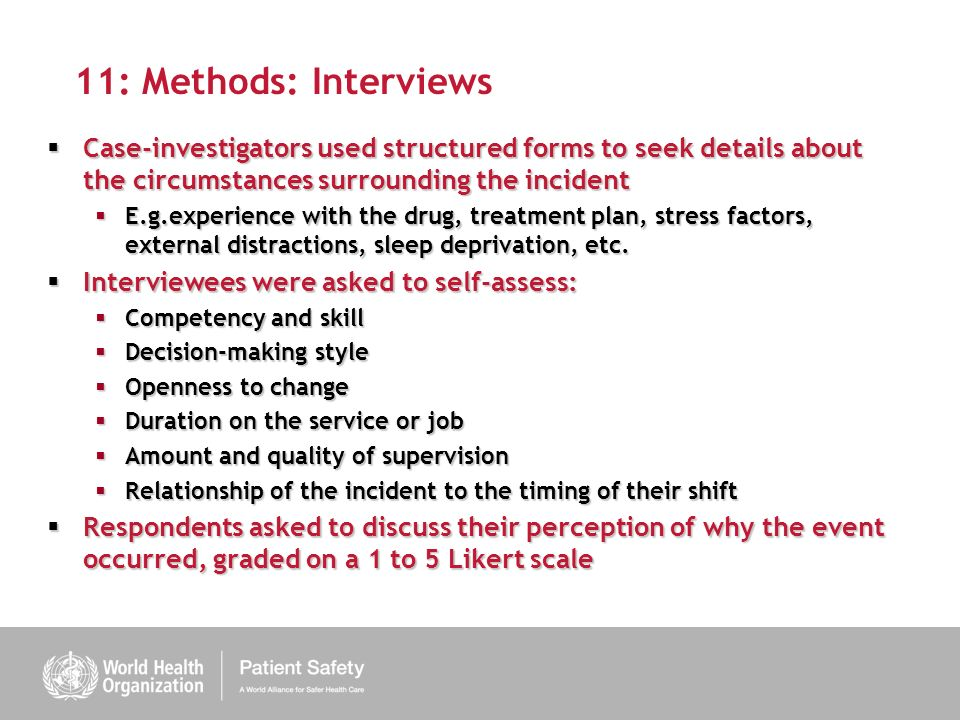11: Methods: Interviews Case-investigators used structured forms to seek details about the circumstances surrounding the incident Case-investigators used structured forms to seek details about the circumstances surrounding the incident E.g.experience with the drug, treatment plan, stress factors, external distractions, sleep deprivation, etc.